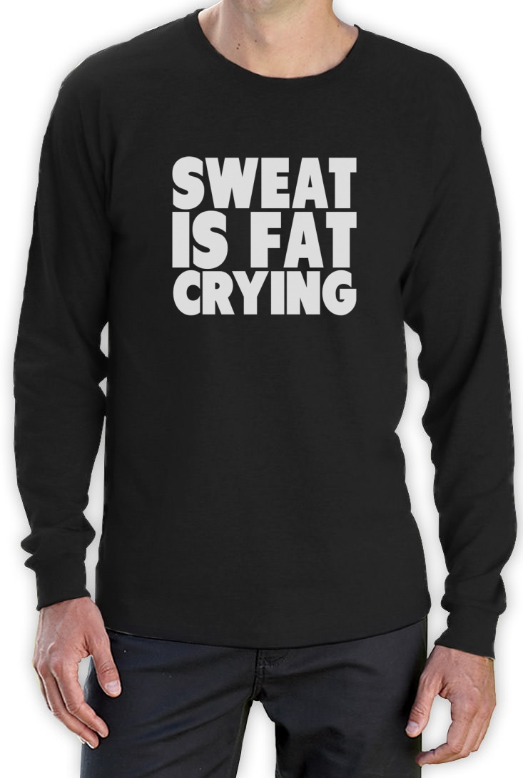 Sweat is fat crying long sleeve t shirt gym motivation for Sweat free t shirts